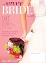 The Savvy Bride Guide : 101 projects, budget tips and trends - Aleisha McCormack