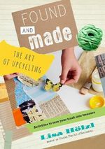 Found and Made : The Art of Upcycling - Lisa Holzl