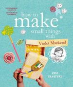 How to Make Small Things with Violet Mackerel - Anna Branford