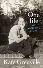 One Life : My Mother's Story - Kate Grenville
