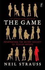 The Game : Penetrating the Secret Society of Pick-up Artists - Neil Strauss