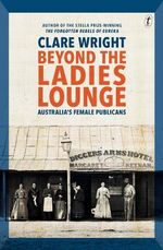 Beyond the Ladies Lounge : Australia's Female Publicans - Wright Clare