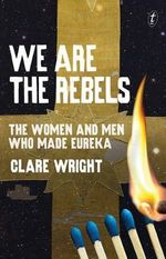 We are the Rebels : the Women and Men Who Made Eureka - Clare Wright