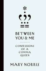 Between You and Me : Confessions of a Comma Queen - Mary Norris