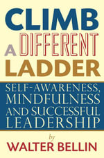 Climb a Different Ladder : Self-awareness, mindfulness and successful leadership - Walter Bellin