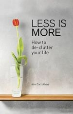 Less is More : How to De-clutter Your Life - Kim Carruthers