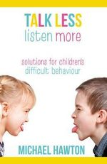 Talk Less, Listen More : Solutions for Children's Difficult Behaviour - Michael Hawton