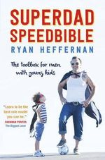 Superdad Speedbible : A High Performance Toolbox for Dads with young Kids - Ryan Heffernan