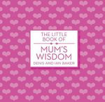 The Little Book of Mum's Wisdom - Denis Baker