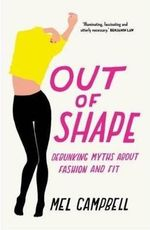 Out of Shape : Debunking Myths About Fashion and Fit - Mel Campbell