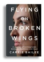 Flying on Broken Wings : A Journey of Unimaginable Betrayal, Resilience and Hope. - Carrie Bailee