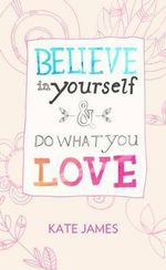Believe in Yourself and Do What You Love - Kate James