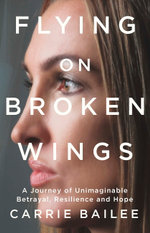 Flying on Broken Wings : A Journey of Unimaginable Betrayal, Resilience and Hope - Carrie Bailee