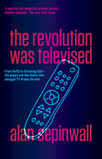 The Revolution Was Televised : From Buffy to Breaking Bad - the People and the Shows That Changed TV Drama Forever - Alan Sepinwall