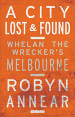 A City Lost and Found : Whelan the Wrecker's Melbourne - Robyn Annear