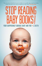 Stop Reading Baby Books! : Your Surprisingly Durable Baby and You - J. J. Keith