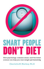Smart People Don't Diet : How Psychology, Common Sense, and the Latest Science Can Help You Lose Weight Permanently - Charlotte N. Markey