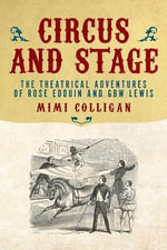 Circus and Stage : The Theatrical Adventures of Rose Edouin and GBW Lewis - Mimi Colligan
