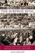 The Surprise Rival : A History of the Faculty of Education, Monash University, 1964-2014