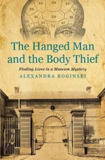 The Hanged Man & the Body Thief : Finding Lives in a Museum Mystery - Alexandra Roginski