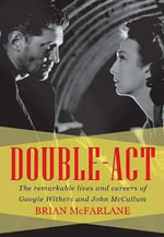 Double Act : The Remarkable Lives & Careers of Googie Withers & John McCallum - Brian McFarlane