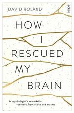 How I Rescued My Brain : A Psychologist's Remarkable Recovery from Stroke and Trauma - David Roland
