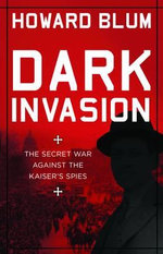 Dark Invasion 1915 : The Secret War Against the Kaiser's Spies - Howard Blum