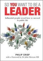 So You Want to be a Leader : Influential People Reveal How to Succeed in Public Life - Philip Crisp