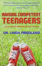 Raising Competent Teenagers : ... In an Age of Porn, Drugs and Tattoos - Dr. Linda Friedland