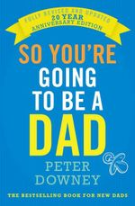 So You're Going to be a Dad : Fully Revised and Updated 20 Year Anniversary Edition - Peter Downey