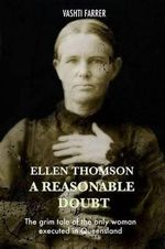Ellen Thomson - a Reasonable Doubt : The Grim Tale of the Only Woman Executed in Queensland - Vashti Farrer