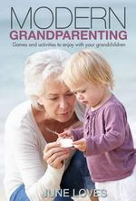 Modern Grandparenting : Advice and Activities for Smart Grandparents - June Loves