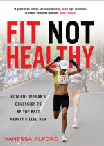 Fit Not Healthy : How One Woman's Obsession to be the Best Nearly Killed her - Vanessa Alford