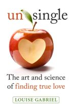 Unsingle : the Art and Science of Finding True Love - Louise Gabriel