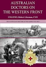Australian Doctors on the Western Front : Doctors at War Series : Volume 3 - Robert Likeman