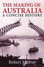 The Making of Australia : A Concise History - Robert Murray