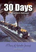 30 Days on Australia's Railways : A Diary of September Journeys - David Burke