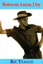 Born on ANZAC Day - Ric Teague