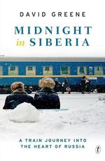 Midnight in Siberia : A Train Journey into the Heart of Russia - David Greene