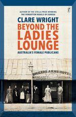 Beyond the Ladies Lounge : Australia's Female Publicans - Clare Wright