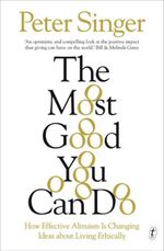 The Most Good You Can Do : How Effective Altruism Is Changing Ideas about Living Ethically - Peter Singer