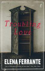 Troubling Love - Elena Ferrante