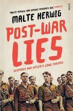 Post-War Lies : Germany and Hitler's Long Shadow - Malte Herwig