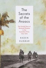 The Secrets of the Anzacs : The Untold Story of Venereal Disease in the Australian Army, 1914-1919 - Raden Dunbar