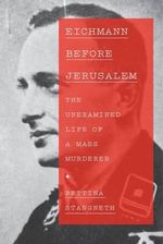 Eichmann Before Jerusalem : The Unexamined Life of a Mass Murderer - Bettina Stangneth