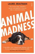Animal Madness : How Anxious Dogs, Compulsive Parrots, and Elephants in Recovery Help us Understand Ourselves - Laurel Braitman