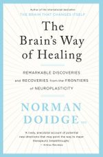 The Brain's Way of Healing : Remarkable Recoveries and Discoveries from the Frontiers of Neuroplasticity - Norman Doidge