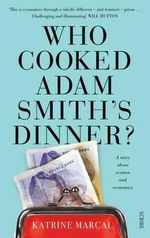 Who Cooked Adam Smith's Dinner? : How We Fell for a False Economy and Why it's Time to Move on - Katrine Marcal