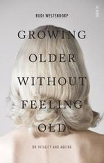 Growing Older Without Feeling Old : On Vitality and Ageing - Rudi Westendorp