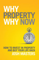 Why Property Why Now : How to Invest in Property and Buy Your Life Back - Josh Masters